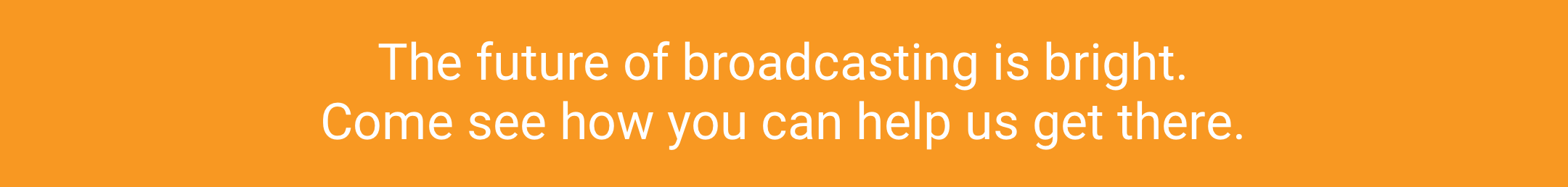 The future of broadcasting is bright. Come see how you can help us get there.